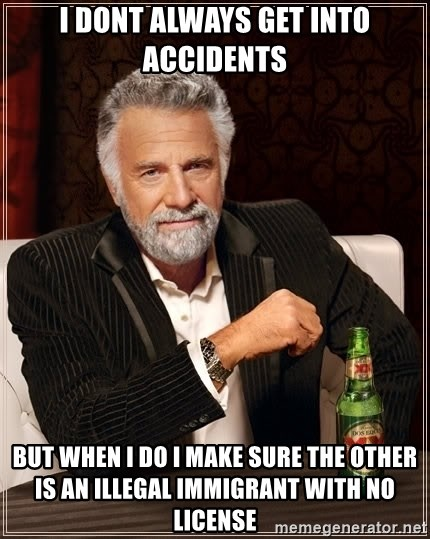 The Most Interesting Man In The World - i dont always get into accidents but when i do i make sure the other is an illegal immigrant with no license