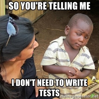 Skeptical 3rd World Kid - so you're telling me i don't need to write tests