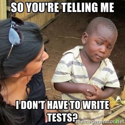 Skeptical 3rd World Kid - so you're telling me i don't have to write tests?