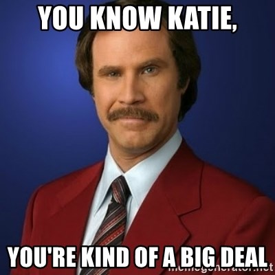 Anchorman Birthday - YOU KNOW KATIE, YOU'RE KIND OF A BIG DEAL