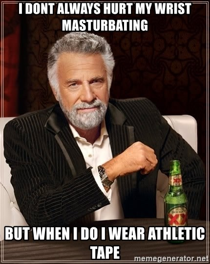 The Most Interesting Man In The World - I dont always hurt my wrist masturbating but when i do i wear athletic tape
