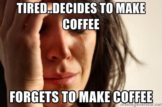 First World Problems - tired..decides to make coffee forgets to make coffee
