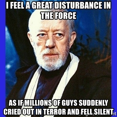 Obi Wan Kenobi  - I feel a great disturbance in the force as if millions of guys suddenly cried out in terror and fell silent