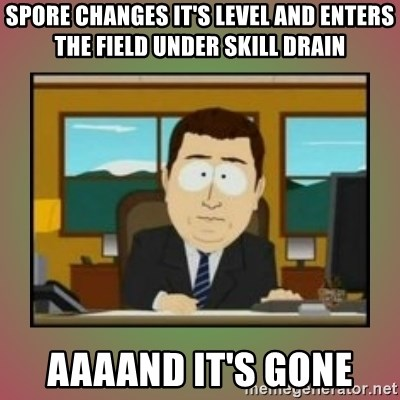 aaaand its gone - Spore changes it's level and enters the field under skill drain aaaand it's gone