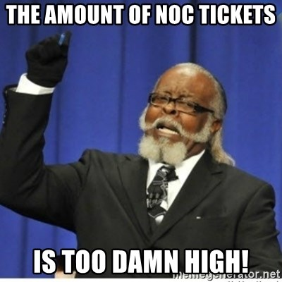 too damn high guy - The amount of NOC tickets is too damn high!