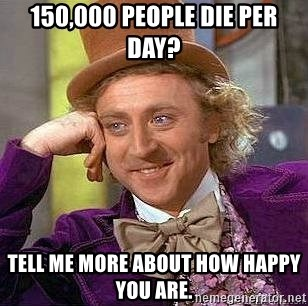Willy Wonka - 150,000 people die per day? Tell me more about how happy you are.