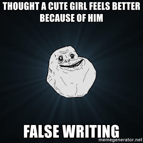 Forever Alone - Thought a cute girl feels better because of him false writing