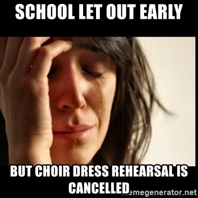 First World Problems - sCHOOL LET OUT EARLY  BUT CHOIR DRESS REHEARSAL IS CANCELLED