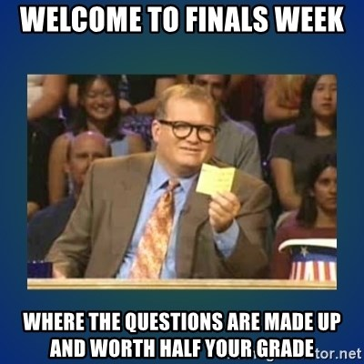 drew carey - Welcome to finals week Where the questions are made up and worth half your grade