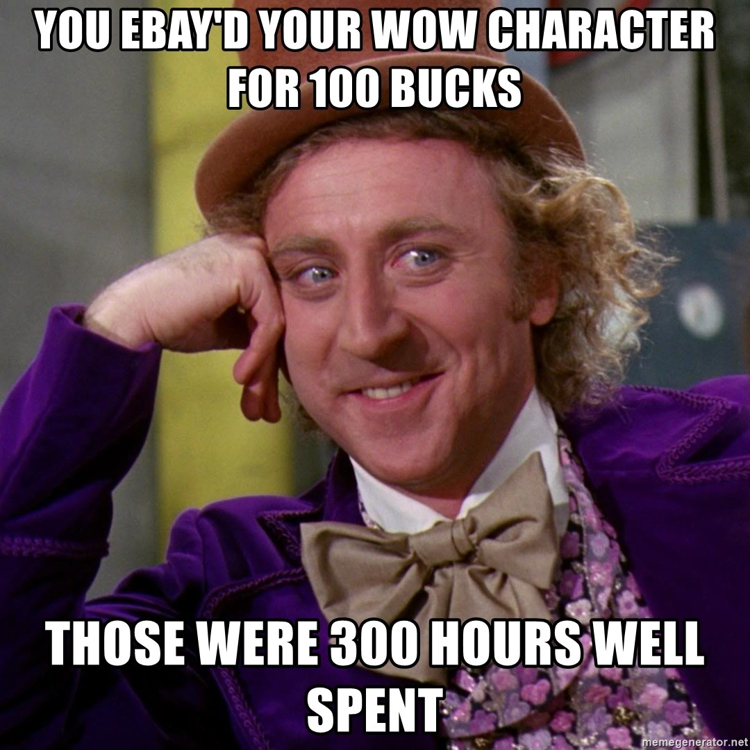 Willy Wonka - you ebay'd your wow character for 100 bucks those were 300 hours well spent