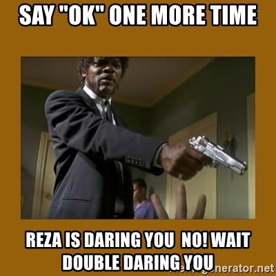 """say what one more time - say """"ok"""" one more time reza is daring you  no! wait double daring you"""