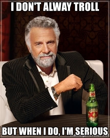 The Most Interesting Man In The World - I don't alway troll But when I do, I'm serious