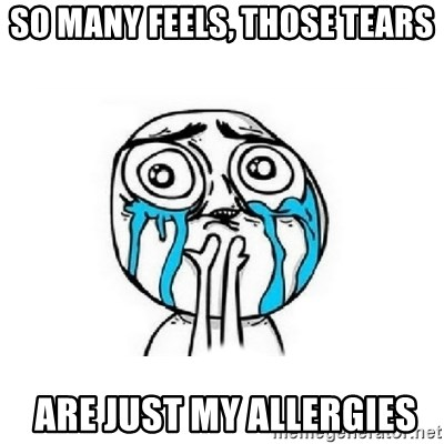 Crying face - So many feels, THOSE TEARS  are just my allergies