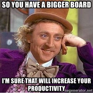 Willy Wonka - so you have a bigger board I'm sure that will increase your productivity
