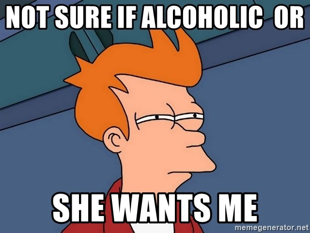 Futurama Fry - not sure if alcoholic  or  she wants me