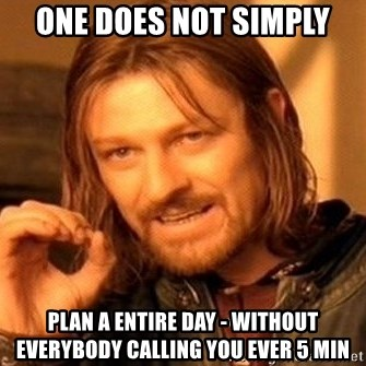 One Does Not Simply - one does not simply PLAN A ENTIRE DAY - WITHOUT EVERYBODY CALLING YOU EVER 5 MIN