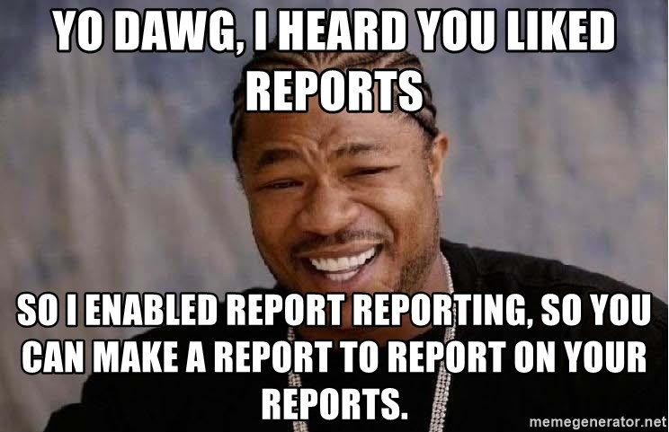 Yo Dawg - Yo Dawg, I heard you liked reports so i enabled report reporting, so you can make a report to report on your reports.