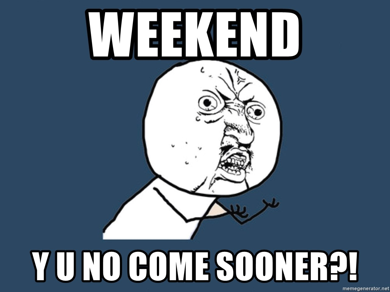 Y U No - weekend y u no come sooner?!