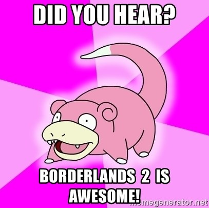 Slowpoke - Did you hear? borderlands  2  is awesome!