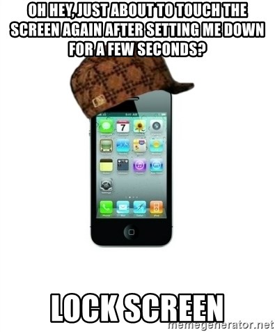 Scumbag iPhone 4 - oh hey, just about to touch the screen again after setting me down for a few seconds? lock screen