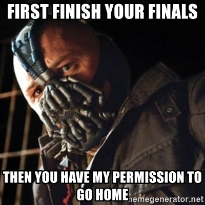 Only then you have my permission to die - First finish your finals then you have my permission to go home