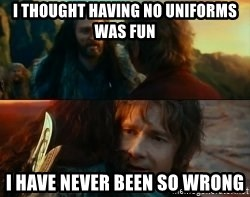 Never Have I Been So Wrong - i THOUGHT HAVING NO UNIFORMS WAS FUN I HAVE NEVER BEEN SO WRONG