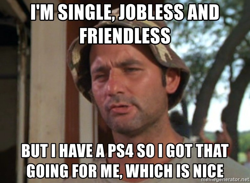 So I got that going on for me, which is nice - I'm single, jobless and friendless but i have a PS4 so i got that going for me, which is nice