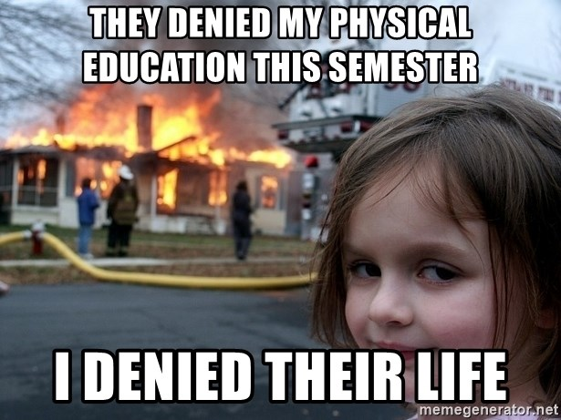 Disaster Girl - They denied my Physical education this semester I denied their life