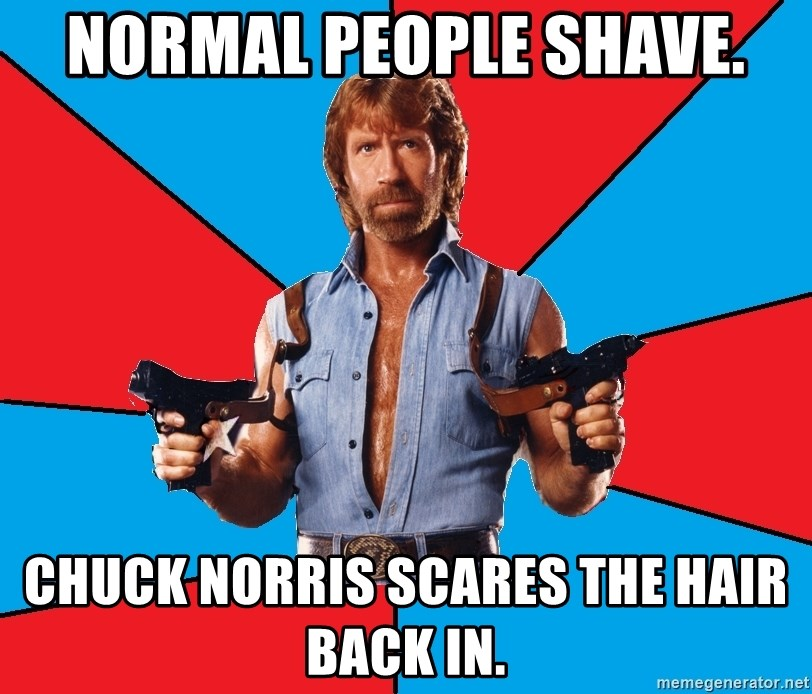 Chuck Norris  - normal people shave. Chuck Norris scares the hair back in.