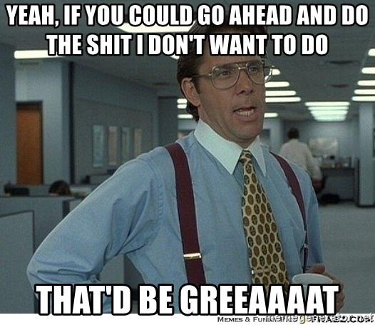 That would be great - Yeah, if you could go ahead and do the shit I don't want to do That'd be greeaaaat
