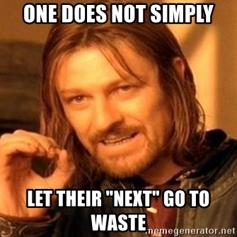 """One Does Not Simply - One does not simply let their """"Next"""" go to waste"""