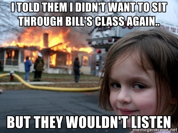 Disaster Girl - i told them i didn't want to sit through bill's class again.. but they wouldn't listen
