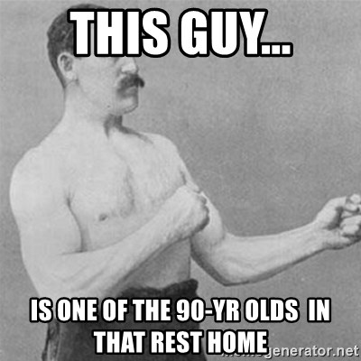 overly manlyman - This guy... is one of the 90-yr olds  in that rest home