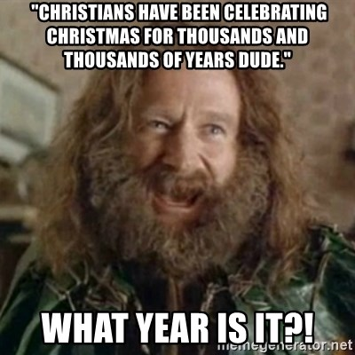 """What Year - """"christians have been celebrating christmas for thousands and thousands of years dude.""""  WHAT YEAR IS IT?!"""