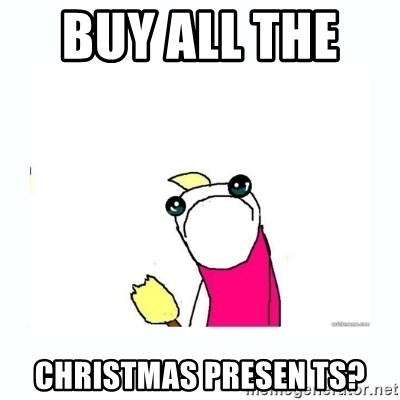 sad do all the things - Buy ALL the    Christmas Presen ts?