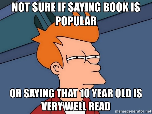 Futurama Fry - not sure if saying book is popular or saying that 10 year old is very well read