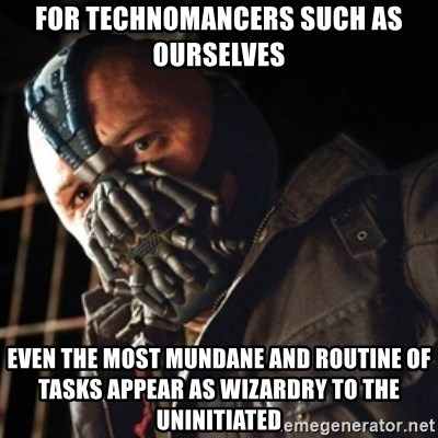 Only then you have my permission to die - for technomancers such as ourselves even the most mundane and routine of tasks appear as wizardry to the uninitiated
