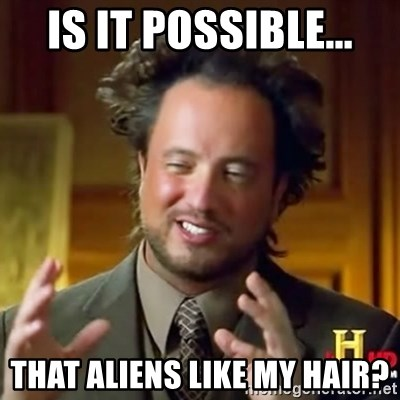 ancient alien guy - IS IT POSSIBLE... That aliens like my hair?