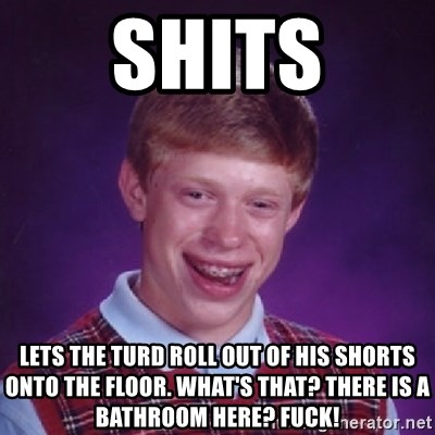 Bad Luck Brian - Shits lets the turd roll out of his shorts onto the floor. What's that? there is a bathroom here? fuck!