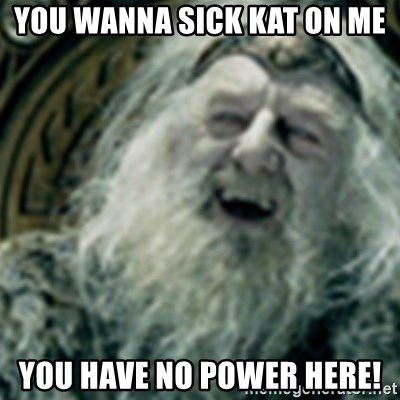 you have no power here - You wanna sick kat on me You have no power here!