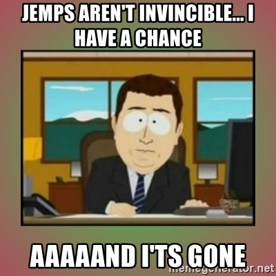 aaaand its gone - Jemps aren't invincible... i have a chance aaaaand i'ts gone