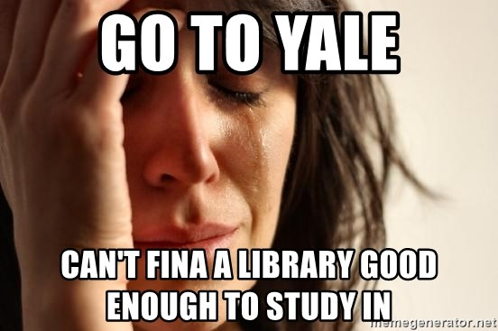 First World Problems - go to yale can't fina a library good enough to study in