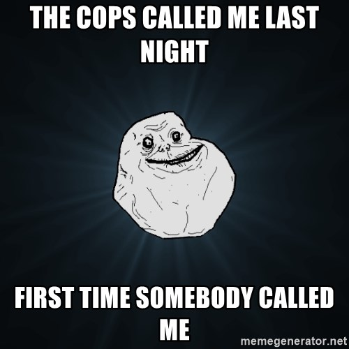 Forever Alone - the cops called me last night first time somebody called me