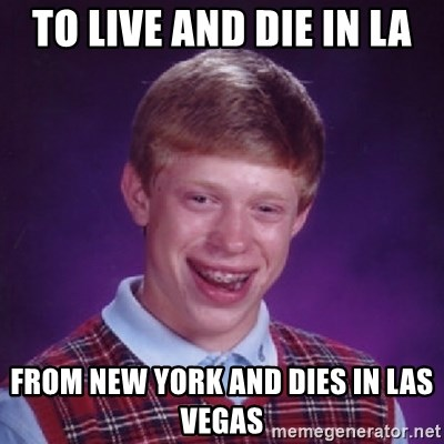 Bad Luck Brian - TO LIVE AND DIE IN LA FROM NEW YORK AND DIES IN LAS VEGAS