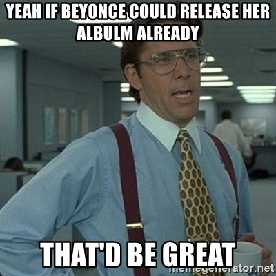 Yeah that'd be great... - Yeah If Beyonce could release her albulm already that'd be great