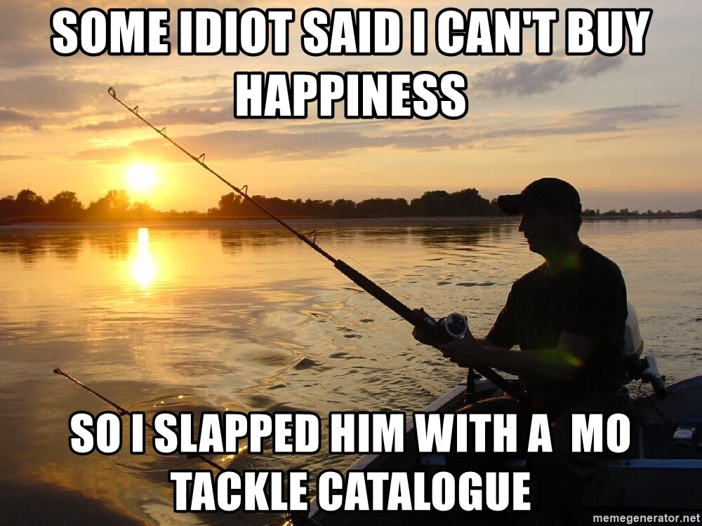 Don`t mind me just fishing for comments - Some idiot said i can't buy happiness so i slapped him with a  mo tackle catalogue