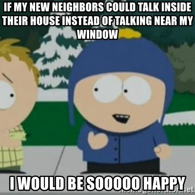 So Happy - If my new neighbors could talk inside their house instead of talking near my window i would be sooooo happy