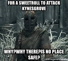 Arrow to the Knee Skyrim - FOR A SWEETROLL TO ATTACK KYNESGROVE WHY?WHY THERE?iS NO PLACE SAFE?
