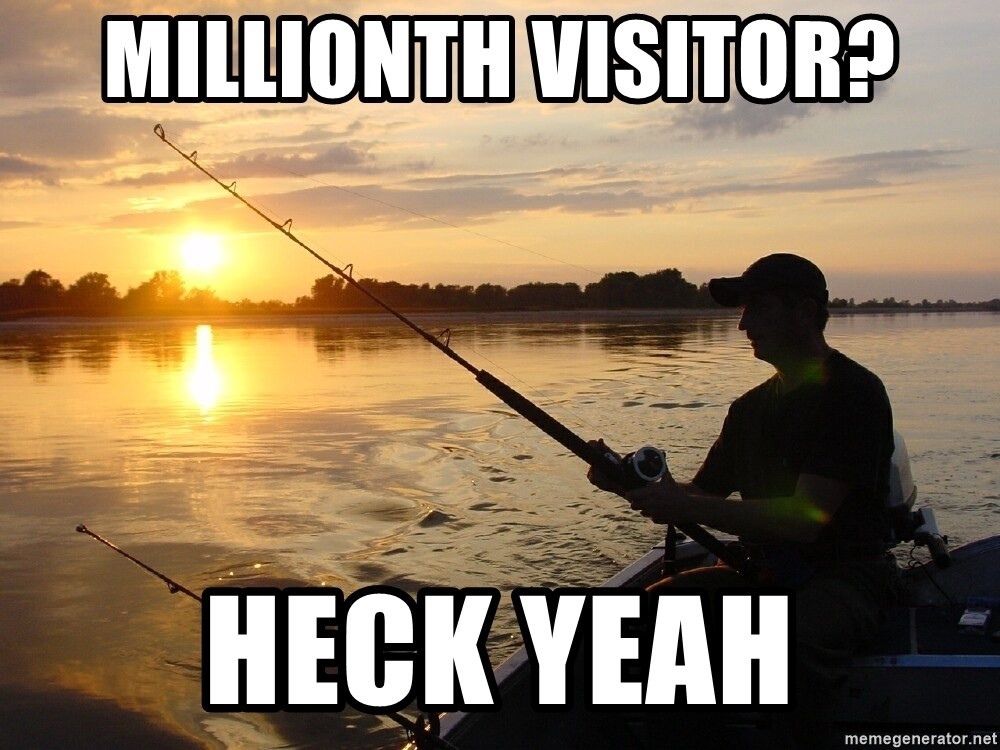 Don`t mind me just fishing for comments - millionth visitor? heck yeah