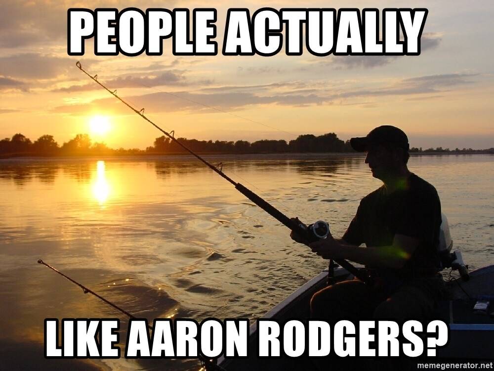 Don`t mind me just fishing for comments - People actually like Aaron Rodgers?